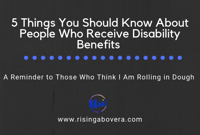 5 Things You Should Know About People Who Receive Disability Benefits: A Reminder to Those Who Think I Am Rolling in Dough