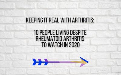 Keeping It Real With Arthritis: 10 People Living Despite Rheumatoid Arthritis to Watch in 2020