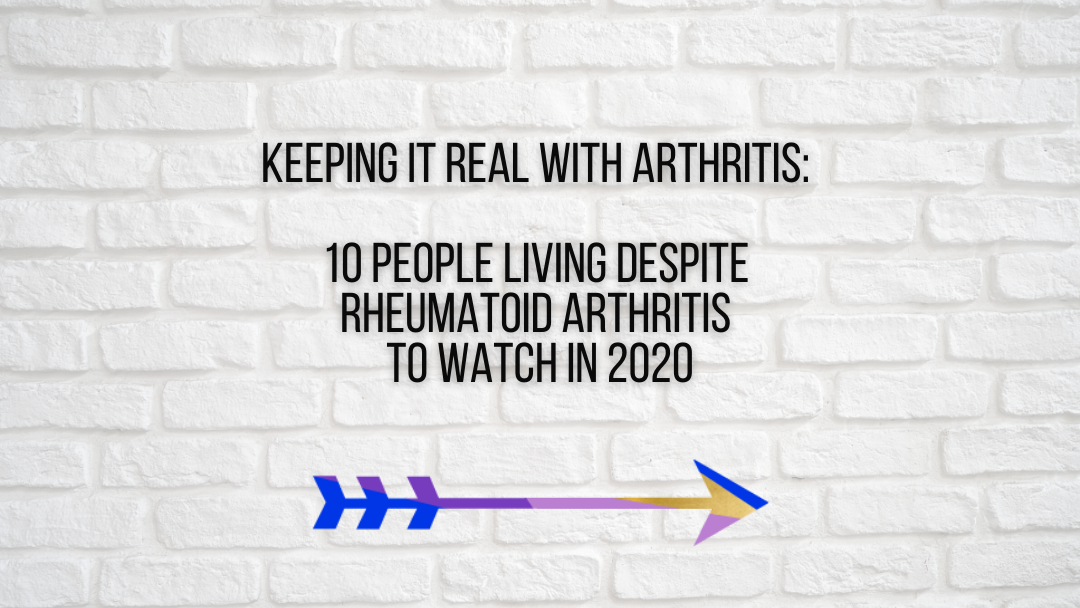 Keeping It Real With Arthritis: 10 People Living Despite Rheumatoid Arthritis to Watch in 2020